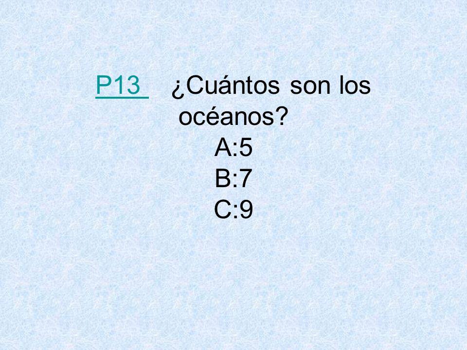 P13 ¿Cuántos son los océanos A:5 B:7 C:9