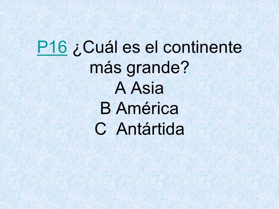 P16 ¿Cuál es el continente más grande A Asia B América C Antártida