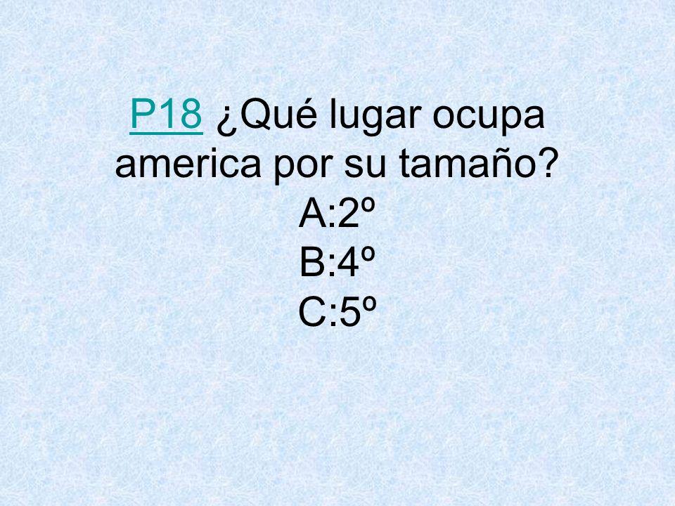P18 ¿Qué lugar ocupa america por su tamaño A:2º B:4º C:5º