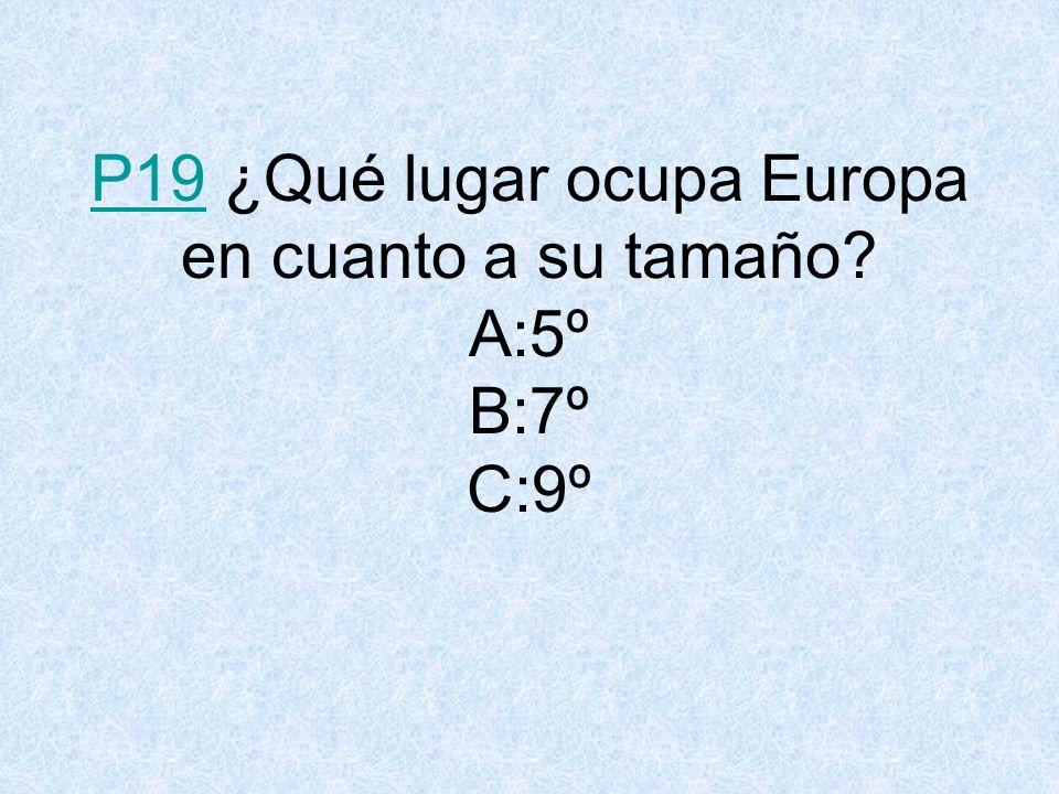 P19 ¿Qué lugar ocupa Europa en cuanto a su tamaño A:5º B:7º C:9º