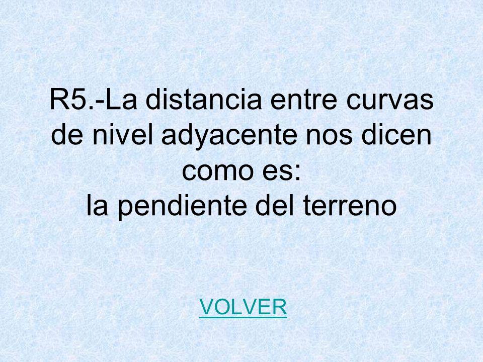 R5.-La distancia entre curvas de nivel adyacente nos dicen como es: la pendiente del terreno