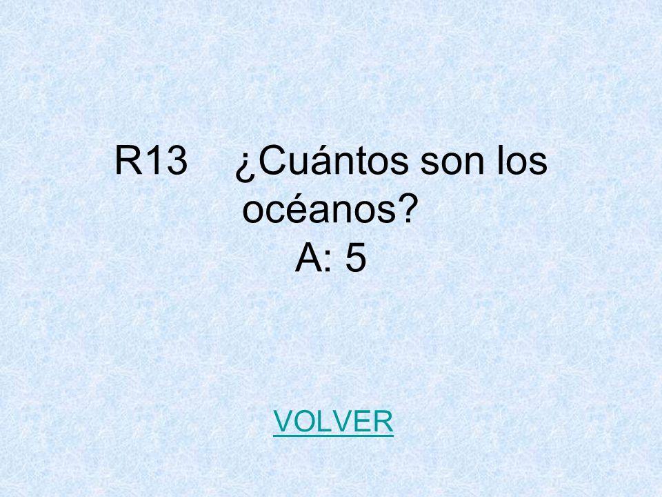 R13 ¿Cuántos son los océanos A: 5