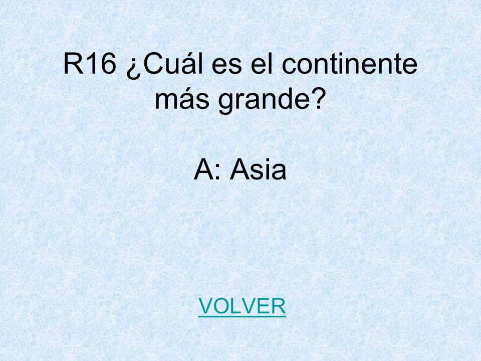 R16 ¿Cuál es el continente más grande A: Asia