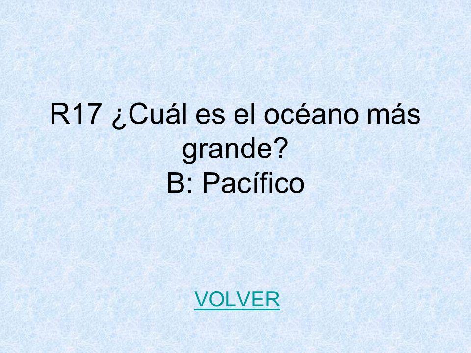 R17 ¿Cuál es el océano más grande B: Pacífico