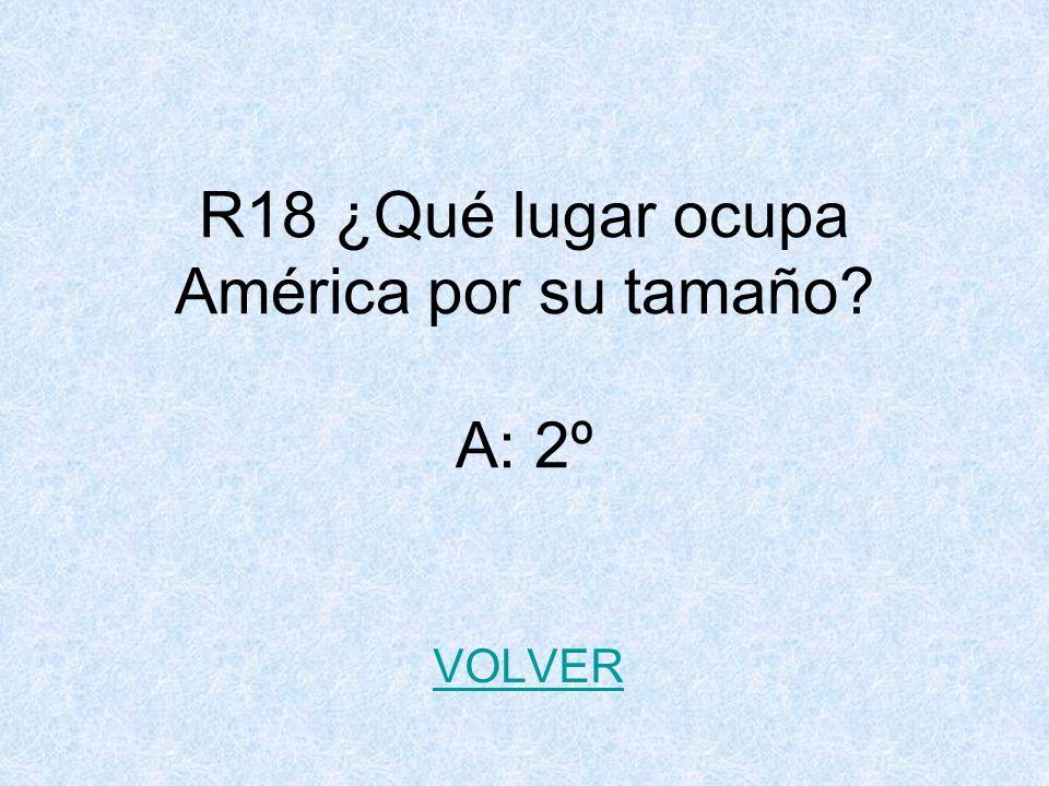 R18 ¿Qué lugar ocupa América por su tamaño A: 2º