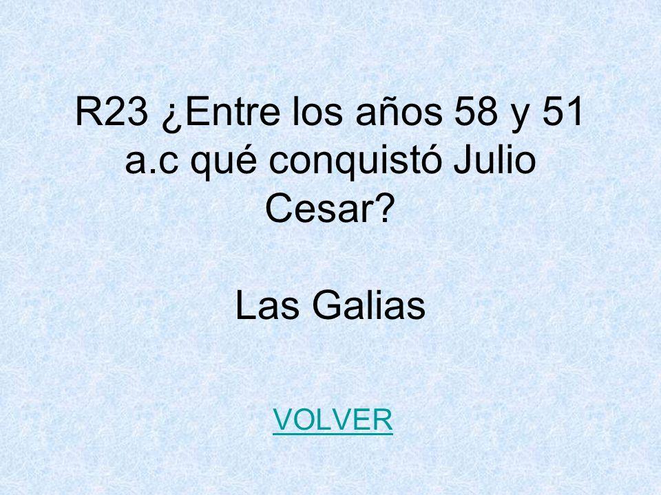 R23 ¿Entre los años 58 y 51 a.c qué conquistó Julio Cesar Las Galias