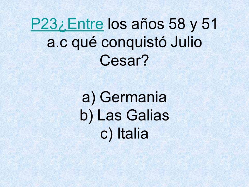 P23¿Entre los años 58 y 51 a. c qué conquistó Julio Cesar