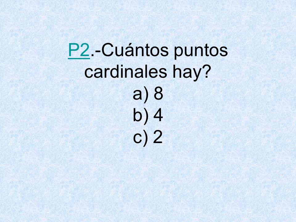 P2.-Cuántos puntos cardinales hay a) 8 b) 4 c) 2