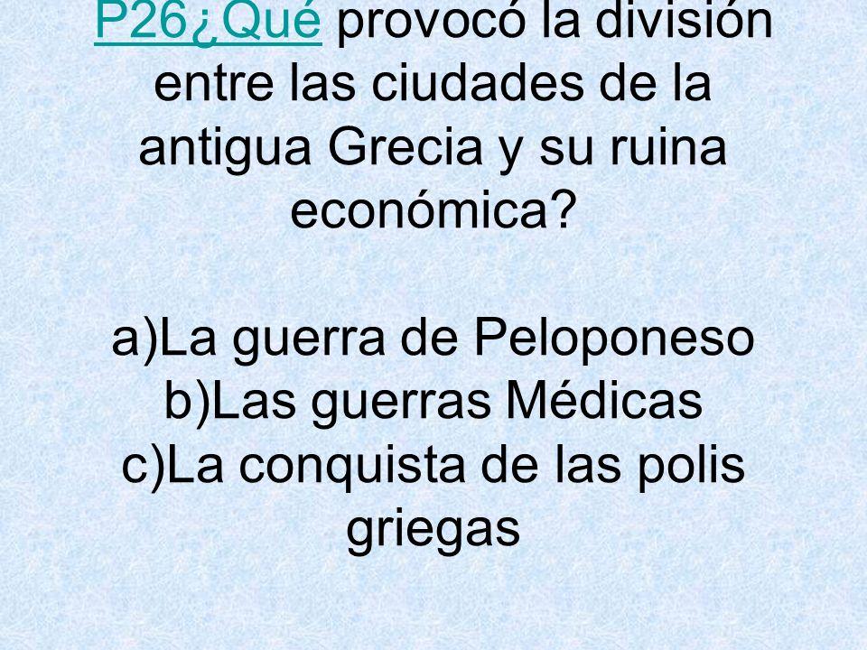P26¿Qué provocó la división entre las ciudades de la antigua Grecia y su ruina económica.