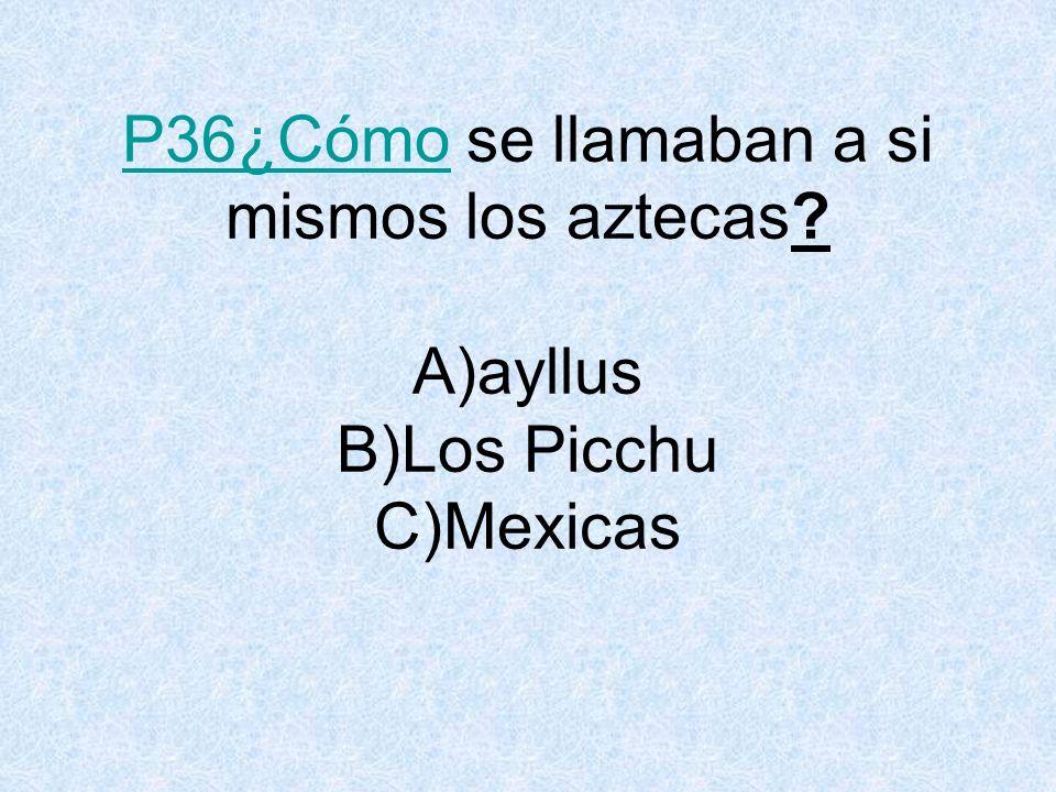 P36¿Cómo se llamaban a si mismos los aztecas