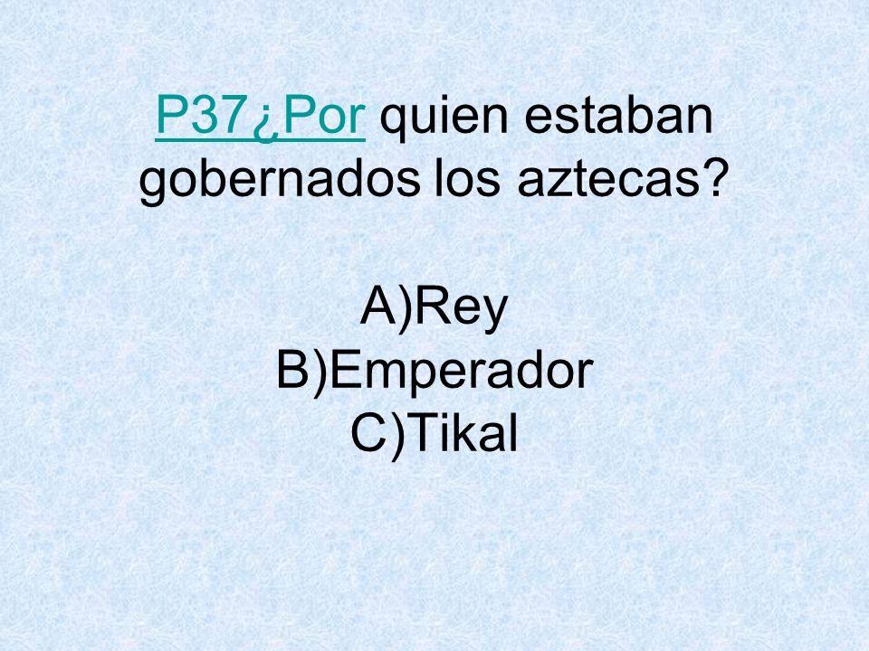 P37¿Por quien estaban gobernados los aztecas A)Rey B)Emperador C)Tikal