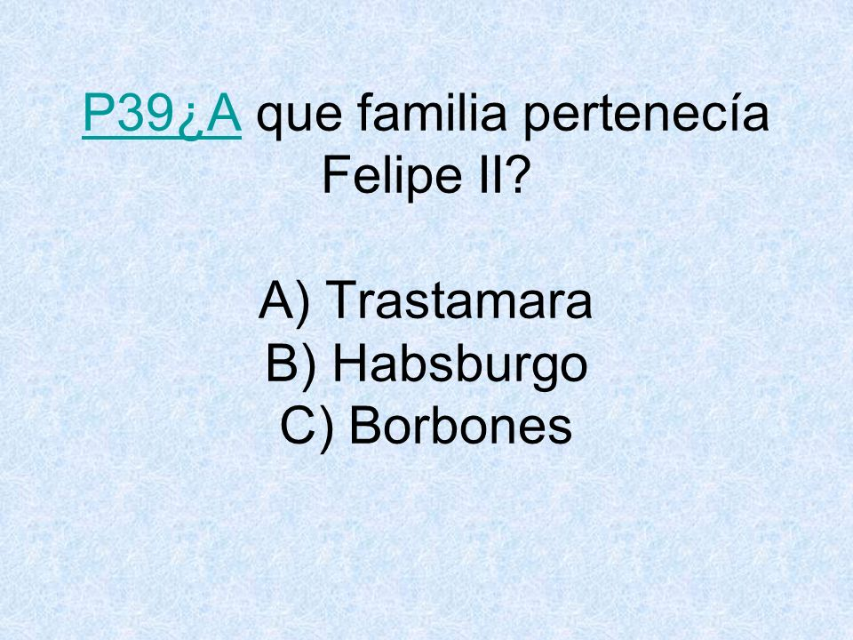 P39¿A que familia pertenecía Felipe II