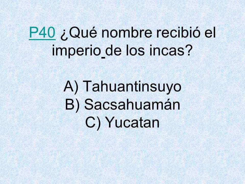 P40 ¿Qué nombre recibió el imperio de los incas