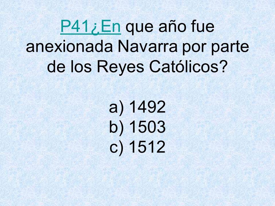 P41¿En que año fue anexionada Navarra por parte de los Reyes Católicos