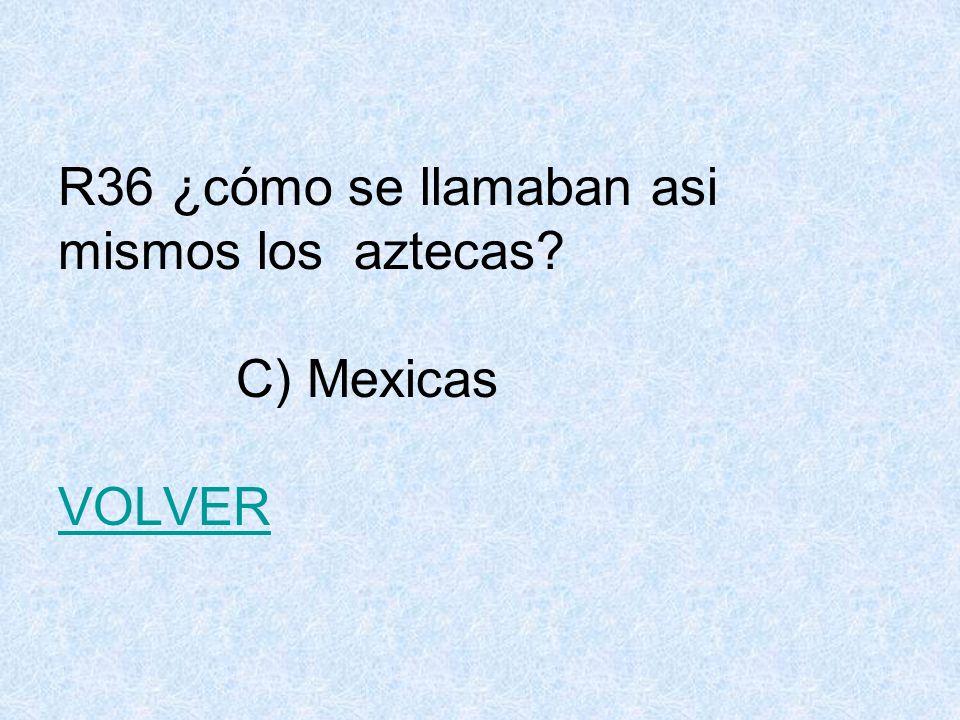 R36 ¿cómo se llamaban asi mismos los aztecas C) Mexicas VOLVER