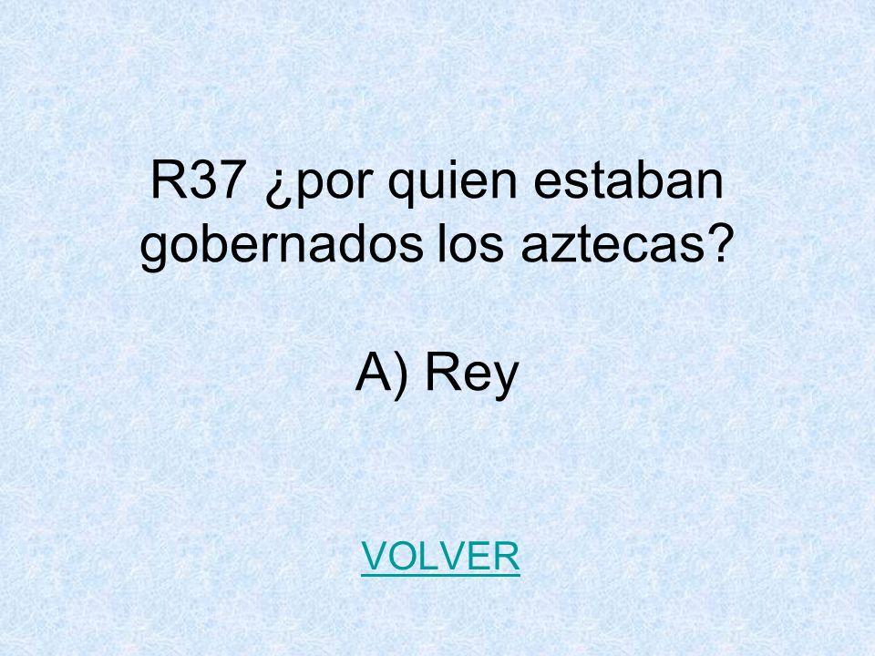 R37 ¿por quien estaban gobernados los aztecas A) Rey