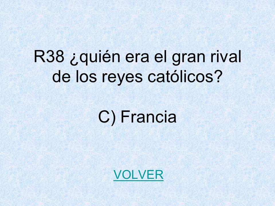 R38 ¿quién era el gran rival de los reyes católicos C) Francia
