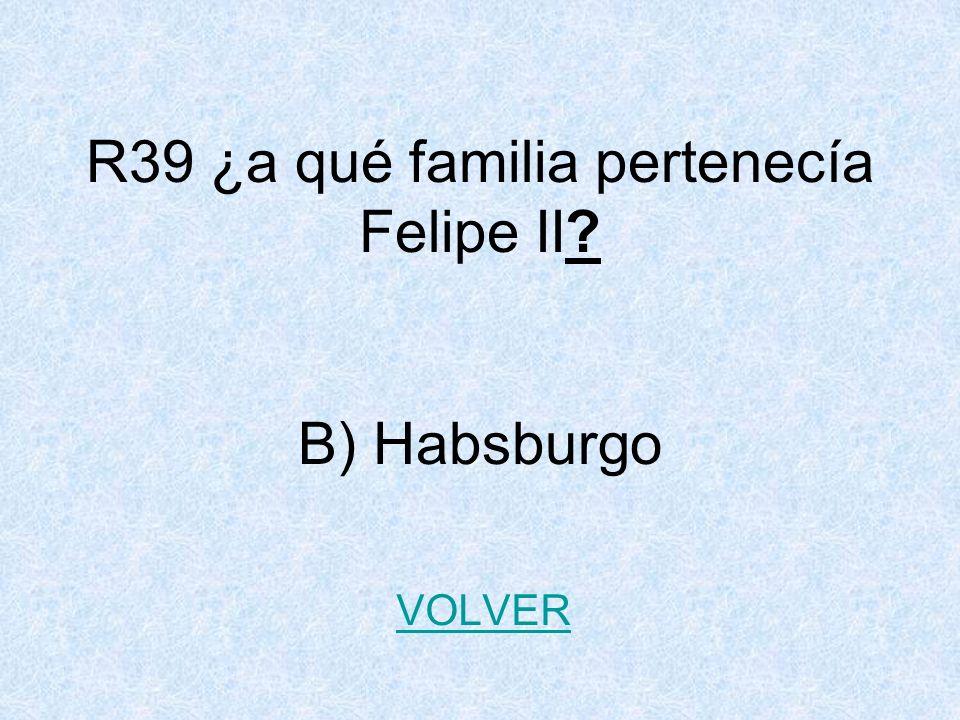 R39 ¿a qué familia pertenecía Felipe II B) Habsburgo