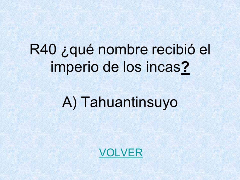 R40 ¿qué nombre recibió el imperio de los incas A) Tahuantinsuyo