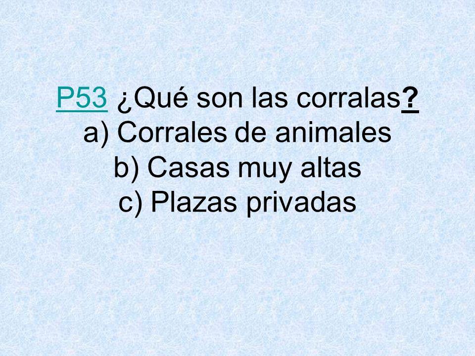 P53 ¿Qué son las corralas a) Corrales de animales b) Casas muy altas c) Plazas privadas