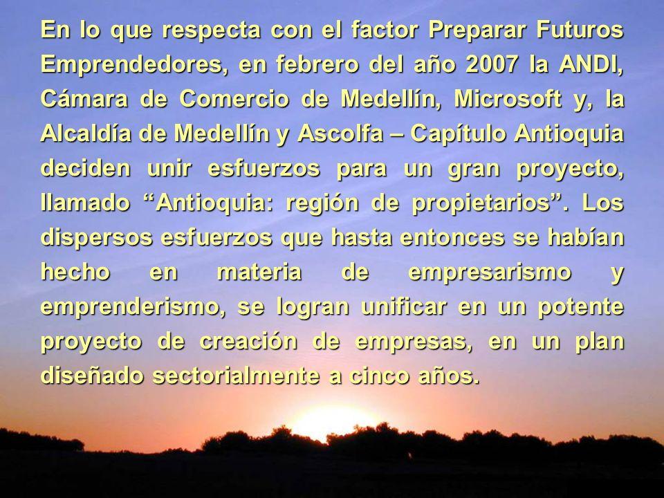 En lo que respecta con el factor Preparar Futuros Emprendedores, en febrero del año 2007 la ANDI, Cámara de Comercio de Medellín, Microsoft y, la Alcaldía de Medellín y Ascolfa – Capítulo Antioquia deciden unir esfuerzos para un gran proyecto, llamado Antioquia: región de propietarios .