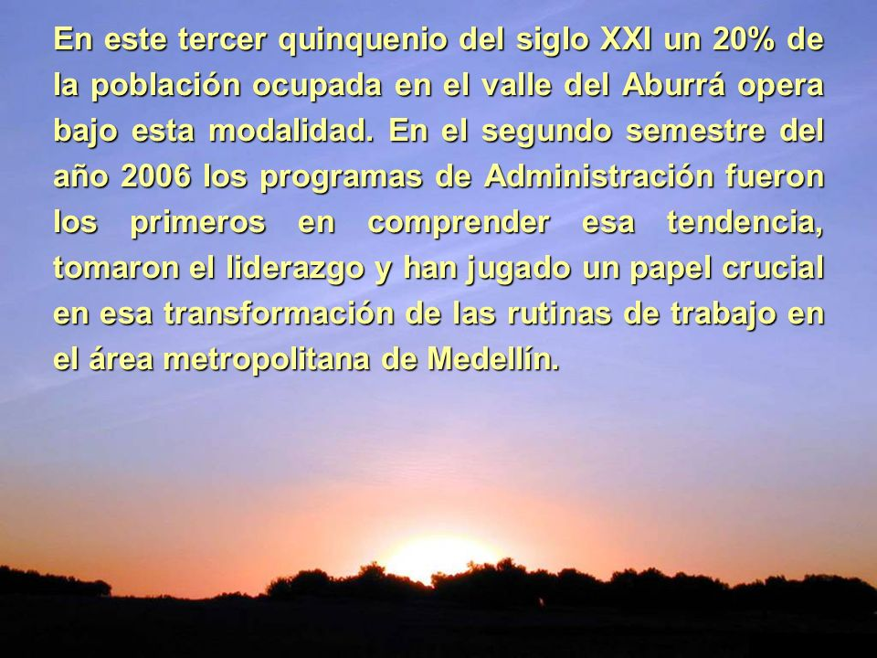 En este tercer quinquenio del siglo XXI un 20% de la población ocupada en el valle del Aburrá opera bajo esta modalidad.