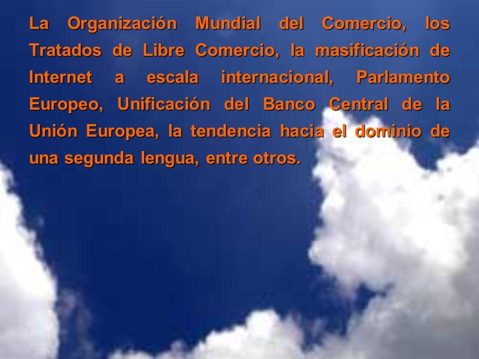 La Organización Mundial del Comercio, los Tratados de Libre Comercio, la masificación de Internet a escala internacional, Parlamento Europeo, Unificación del Banco Central de la Unión Europea, la tendencia hacia el dominio de una segunda lengua, entre otros.