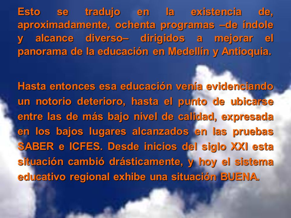 Esto se tradujo en la existencia de, aproximadamente, ochenta programas –de índole y alcance diverso– dirigidos a mejorar el panorama de la educación en Medellín y Antioquia.