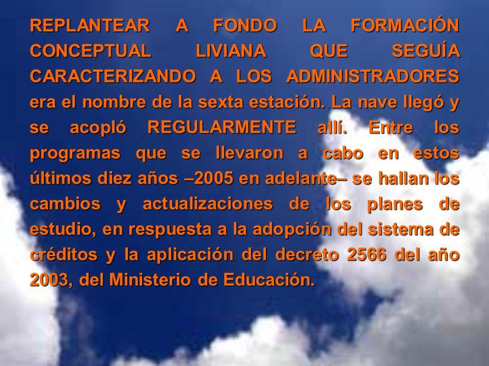 REPLANTEAR A FONDO LA FORMACIÓN CONCEPTUAL LIVIANA QUE SEGUÍA CARACTERIZANDO A LOS ADMINISTRADORES era el nombre de la sexta estación.