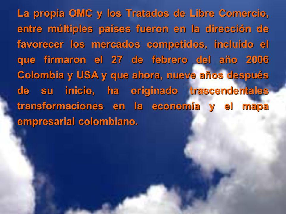 La propia OMC y los Tratados de Libre Comercio, entre múltiples países fueron en la dirección de favorecer los mercados competidos, incluido el que firmaron el 27 de febrero del año 2006 Colombia y USA y que ahora, nueve años después de su inicio, ha originado trascendentales transformaciones en la economía y el mapa empresarial colombiano.