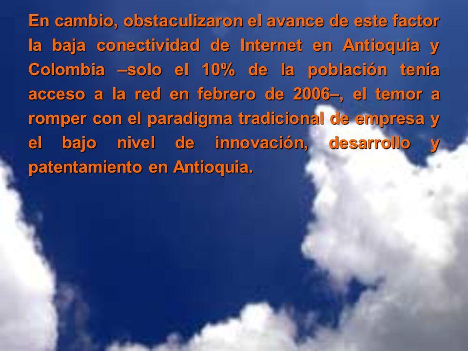 En cambio, obstaculizaron el avance de este factor la baja conectividad de Internet en Antioquia y Colombia –solo el 10% de la población tenía acceso a la red en febrero de 2006–, el temor a romper con el paradigma tradicional de empresa y el bajo nivel de innovación, desarrollo y patentamiento en Antioquia.
