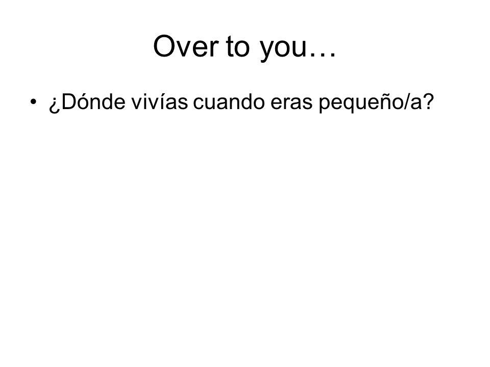 Over to you… ¿Dónde vivías cuando eras pequeño/a