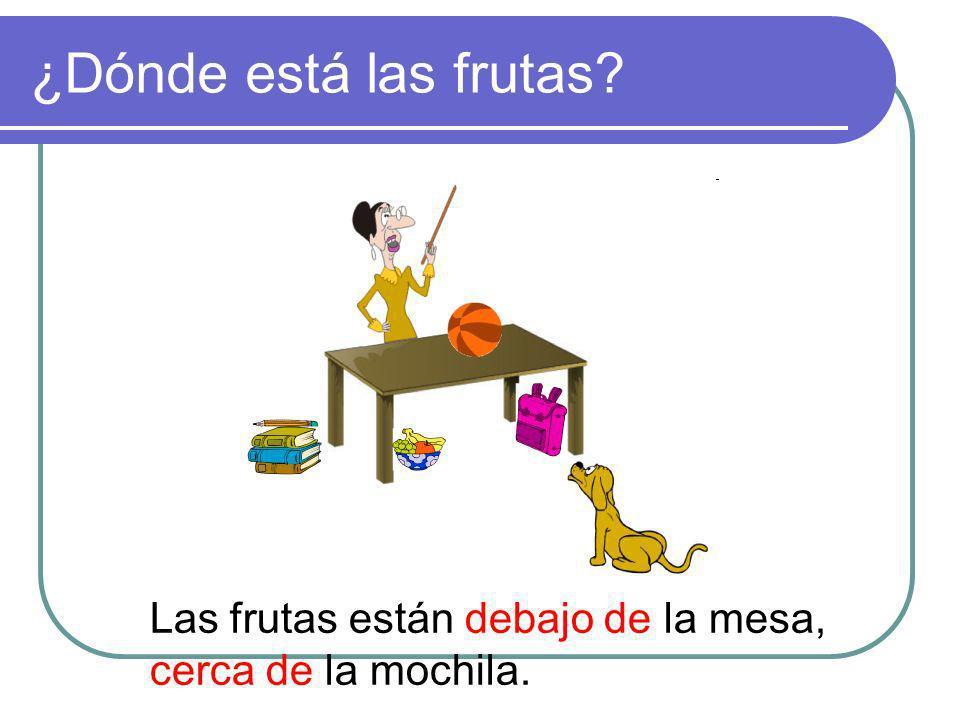 ¿Dónde está las frutas Las frutas están debajo de la mesa,