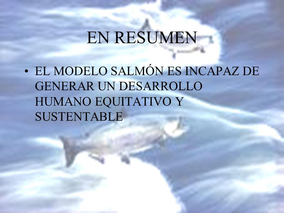 EN RESUMEN EL MODELO SALMÓN ES INCAPAZ DE GENERAR UN DESARROLLO HUMANO EQUITATIVO Y SUSTENTABLE