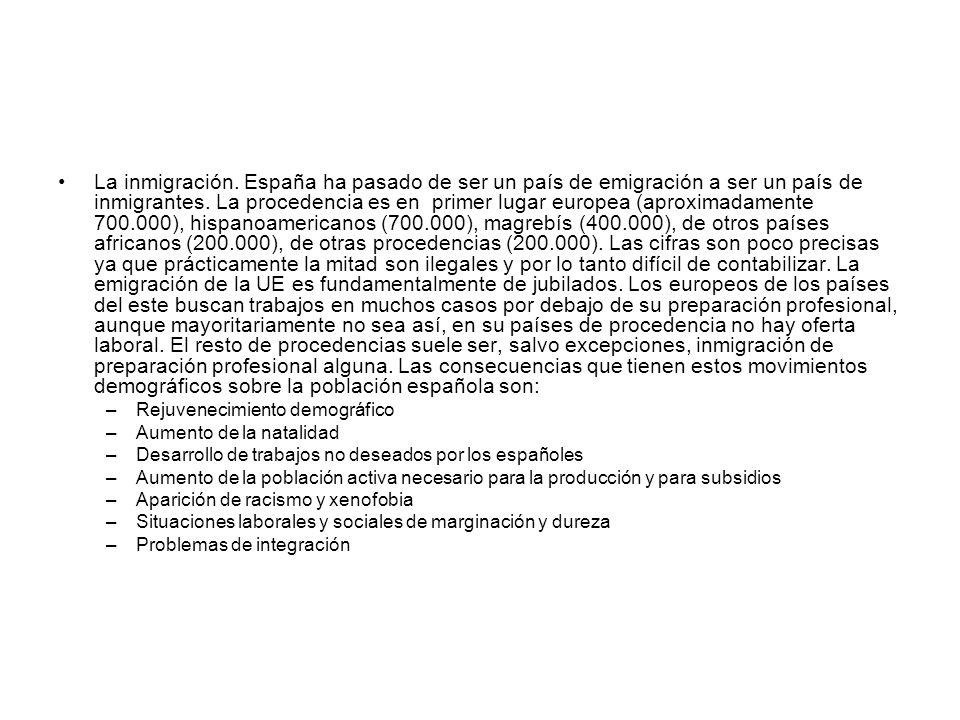 La inmigración. España ha pasado de ser un país de emigración a ser un país de inmigrantes. La procedencia es en primer lugar europea (aproximadamente 700.000), hispanoamericanos (700.000), magrebís (400.000), de otros países africanos (200.000), de otras procedencias (200.000). Las cifras son poco precisas ya que prácticamente la mitad son ilegales y por lo tanto difícil de contabilizar. La emigración de la UE es fundamentalmente de jubilados. Los europeos de los países del este buscan trabajos en muchos casos por debajo de su preparación profesional, aunque mayoritariamente no sea así, en su países de procedencia no hay oferta laboral. El resto de procedencias suele ser, salvo excepciones, inmigración de preparación profesional alguna. Las consecuencias que tienen estos movimientos demográficos sobre la población española son: