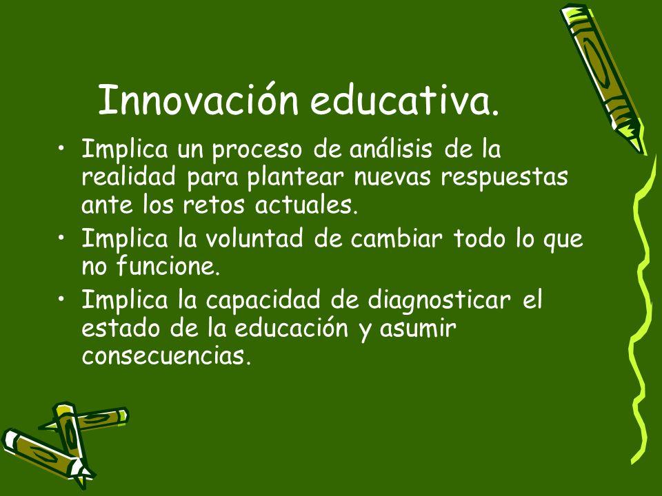Innovación educativa.Implica un proceso de análisis de la realidad para plantear nuevas respuestas ante los retos actuales.