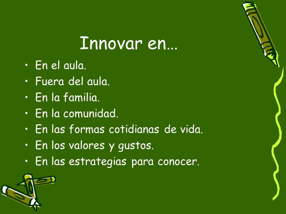 Innovar en… En el aula. Fuera del aula. En la familia.