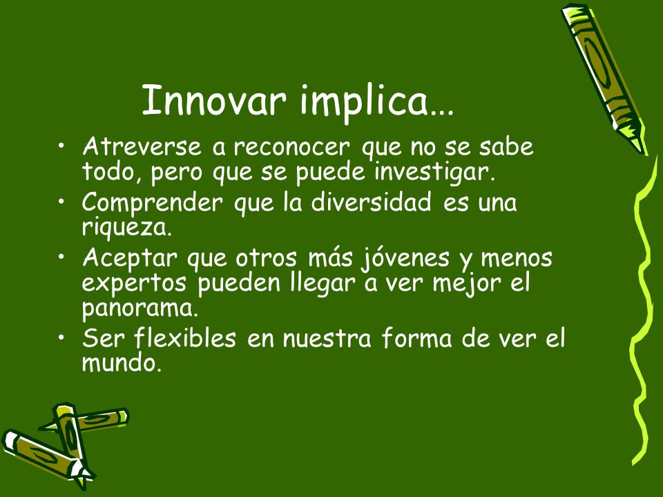 Innovar implica…Atreverse a reconocer que no se sabe todo, pero que se puede investigar. Comprender que la diversidad es una riqueza.