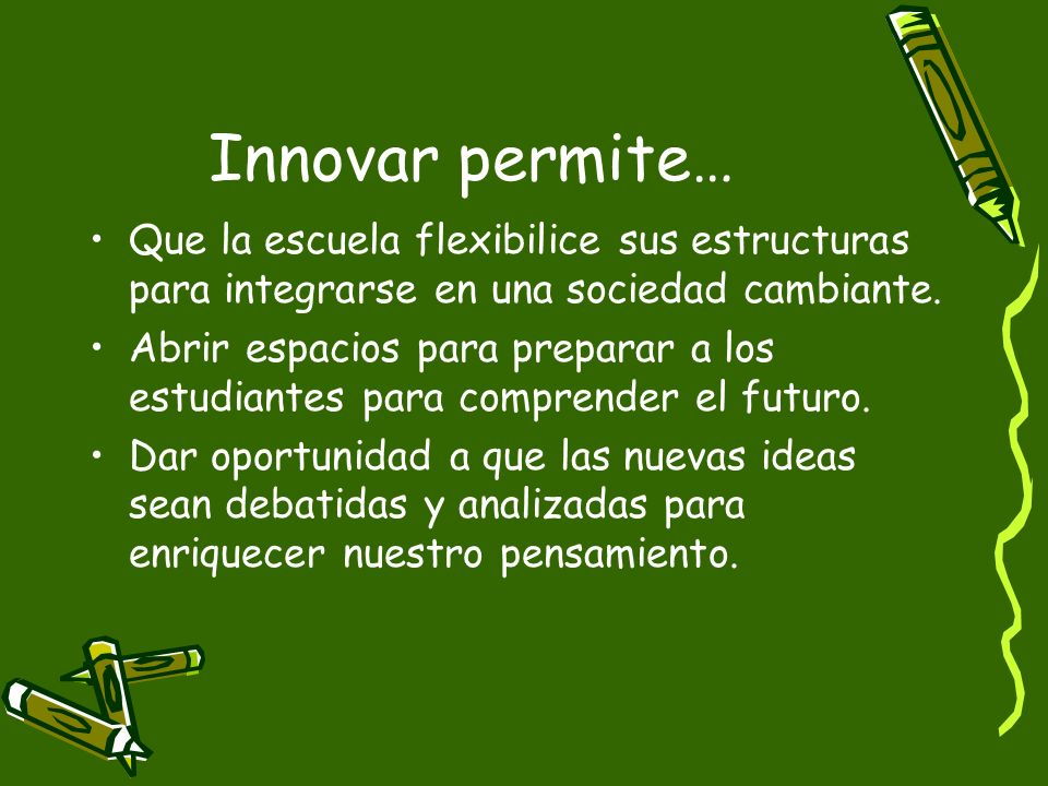 Innovar permite…Que la escuela flexibilice sus estructuras para integrarse en una sociedad cambiante.