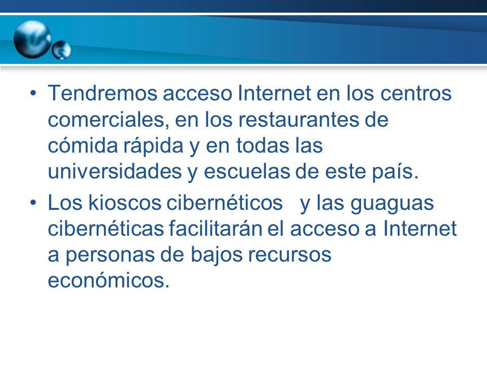 Tendremos acceso Internet en los centros comerciales, en los restaurantes de cómida rápida y en todas las universidades y escuelas de este país.
