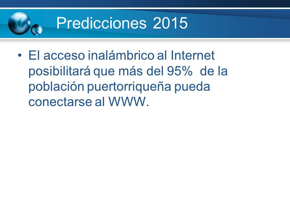 Predicciones 2015 El acceso inalámbrico al Internet posibilitará que más del 95% de la población puertorriqueña pueda conectarse al WWW.