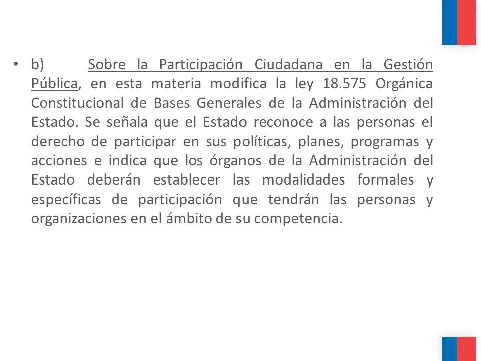 b) Sobre la Participación Ciudadana en la Gestión Pública, en esta materia modifica la ley 18.575 Orgánica Constitucional de Bases Generales de la Administración del Estado.