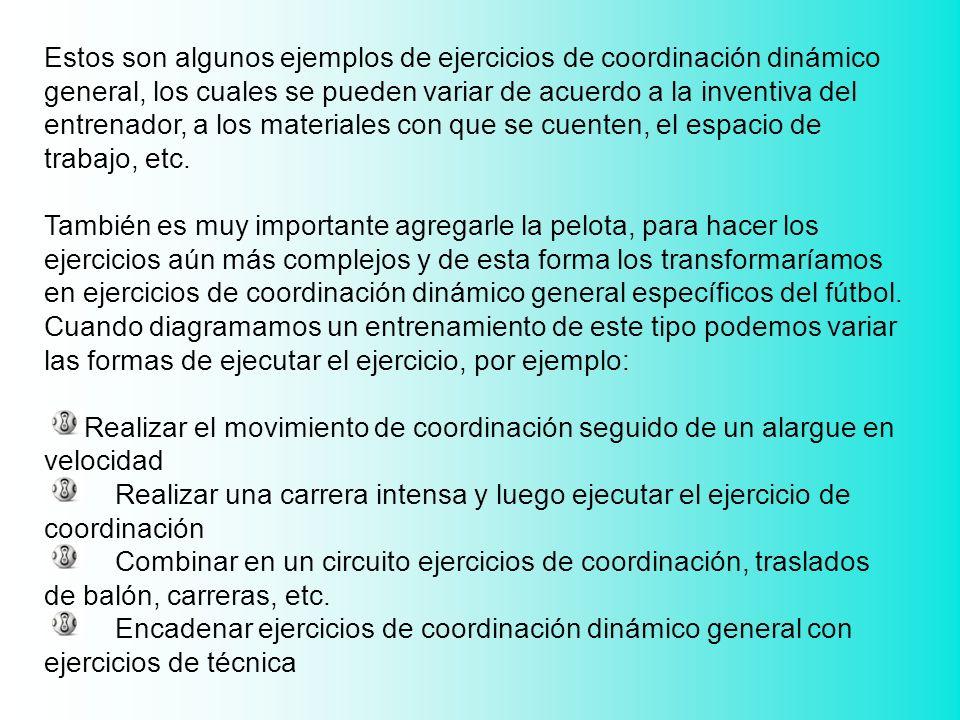 Estos son algunos ejemplos de ejercicios de coordinación dinámico general, los cuales se pueden variar de acuerdo a la inventiva del entrenador, a los materiales con que se cuenten, el espacio de trabajo, etc.