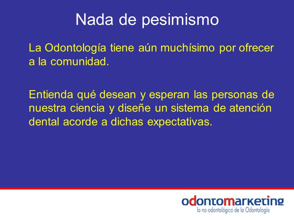 Nada de pesimismo La Odontología tiene aún muchísimo por ofrecer a la comunidad.