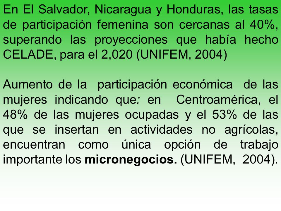 En El Salvador, Nicaragua y Honduras, las tasas de participación femenina son cercanas al 40%, superando las proyecciones que había hecho CELADE, para el 2,020 (UNIFEM, 2004)