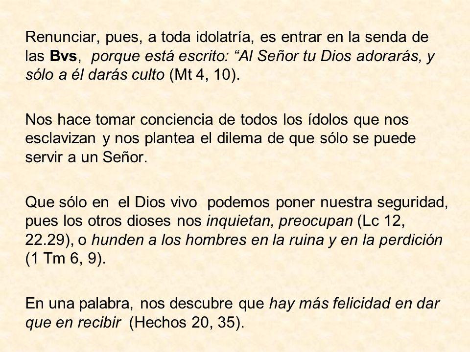 Renunciar, pues, a toda idolatría, es entrar en la senda de las Bvs, porque está escrito: Al Señor tu Dios adorarás, y sólo a él darás culto (Mt 4, 10).