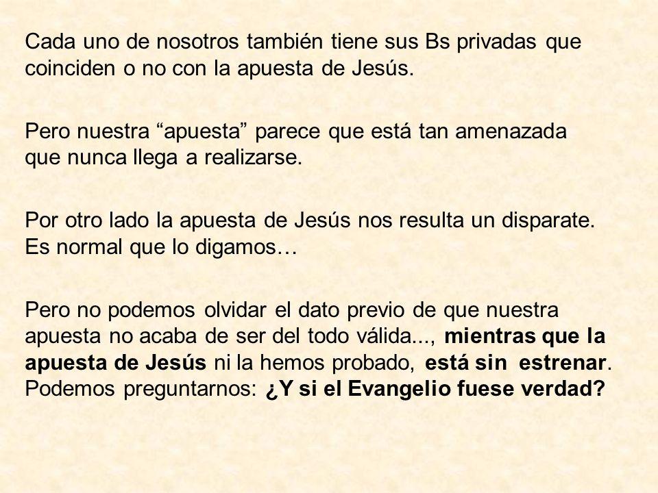 Cada uno de nosotros también tiene sus Bs privadas que coinciden o no con la apuesta de Jesús.