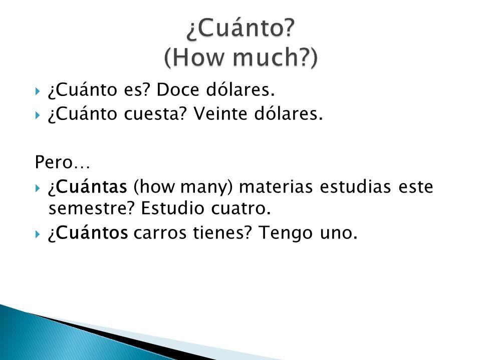 ¿Cuánto (How much ) ¿Cuánto es Doce dólares.