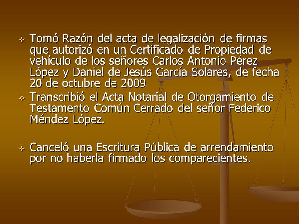 Tomó Razón del acta de legalización de firmas que autorizó en un Certificado de Propiedad de vehículo de los señores Carlos Antonio Pérez López y Daniel de Jesús García Solares, de fecha 20 de octubre de 2009