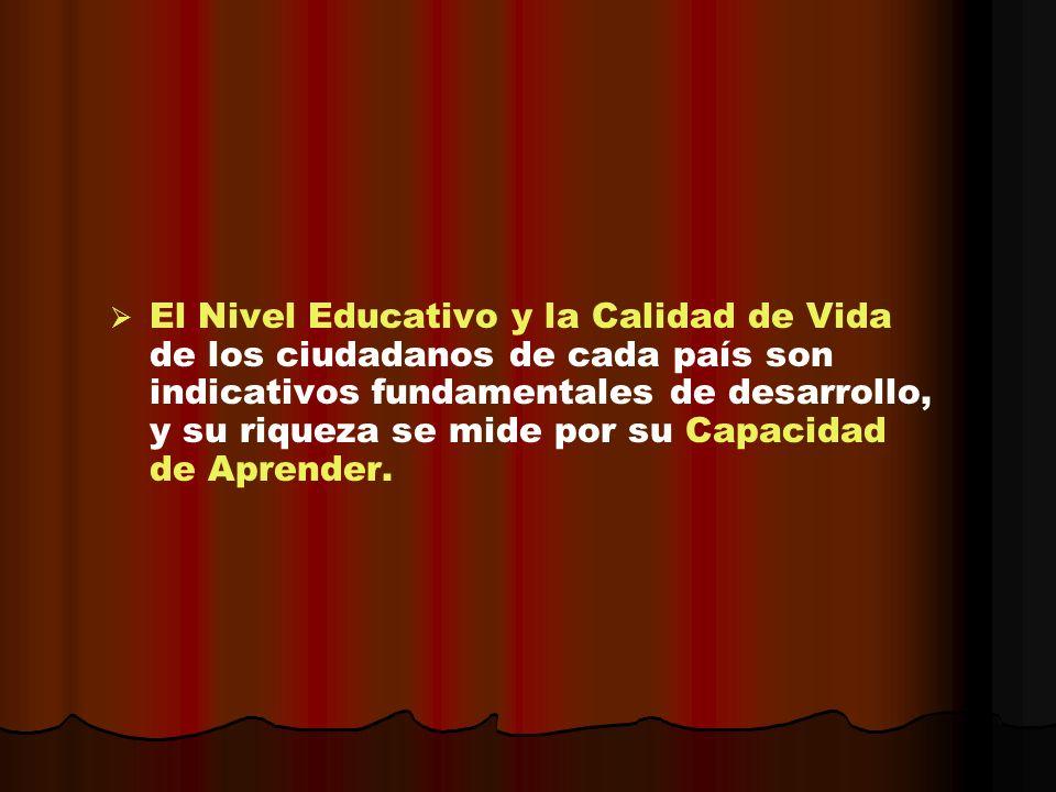 El Nivel Educativo y la Calidad de Vida de los ciudadanos de cada país son indicativos fundamentales de desarrollo, y su riqueza se mide por su Capacidad de Aprender.